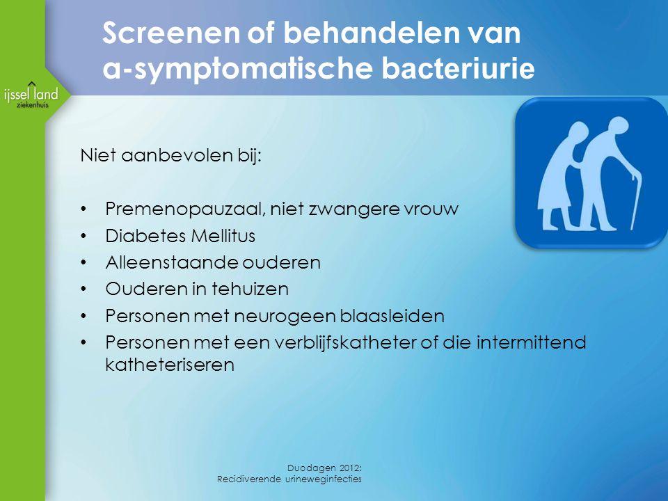 Screenen of behandelen van a-symptomatische b acteriurie Niet aanbevolen bij: Premenopauzaal, niet zwangere vrouw Diabetes Mellitus Alleenstaande oude