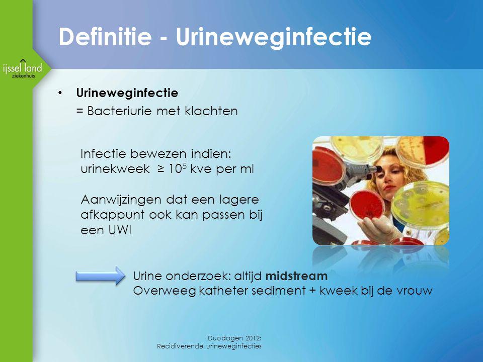 Definitie - Urineweginfectie Urineweginfectie = Bacteriurie met klachten Infectie bewezen indien: urinekweek ≥ 10 5 kve per ml Aanwijzingen dat een lagere afkappunt ook kan passen bij een UWI Duodagen 2012: Recidiverende urineweginfecties Urine onderzoek: altijd midstream Overweeg katheter sediment + kweek bij de vrouw