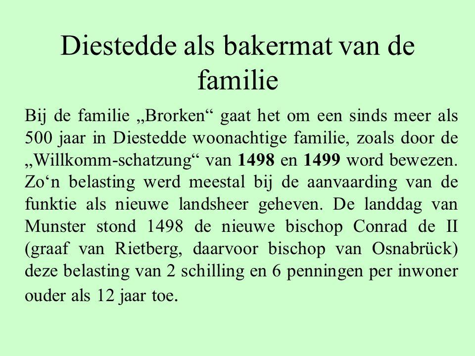 """Diestedde als bakermat van de familie Bij de familie """"Brorken gaat het om een sinds meer als 500 jaar in Diestedde woonachtige familie, zoals door de """"Willkomm-schatzung van 1498 en 1499 word bewezen."""