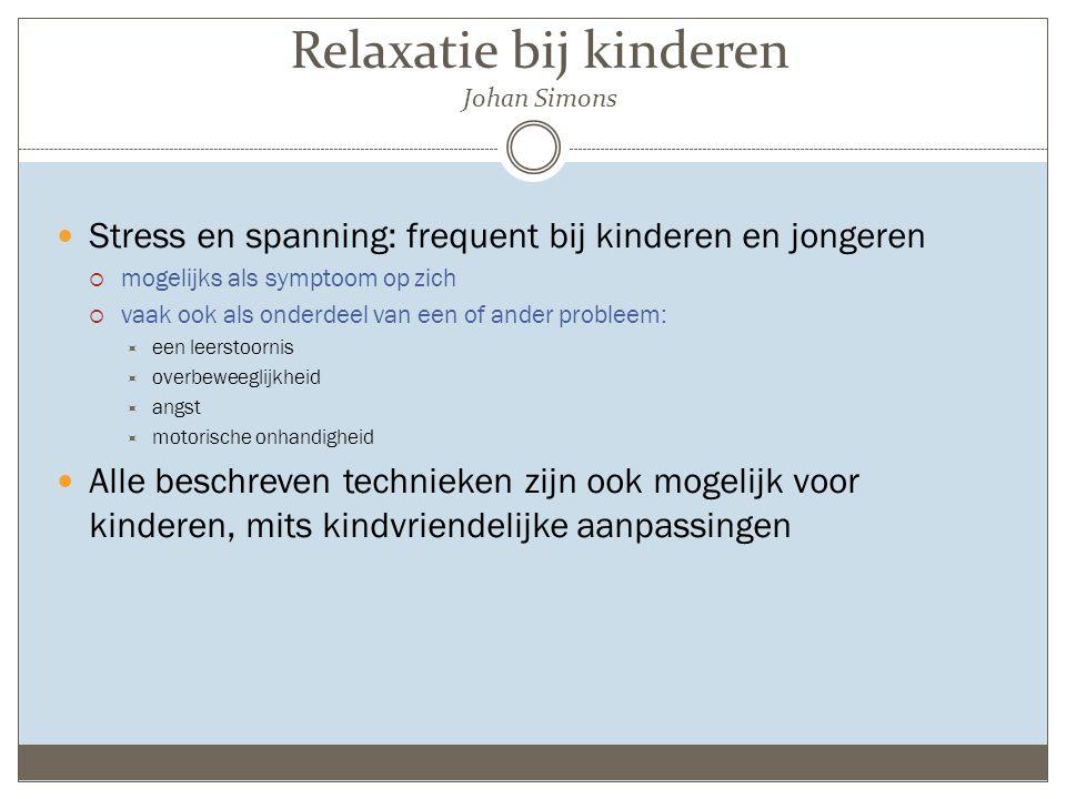 Relaxatie bij kinderen Johan Simons Stress en spanning: frequent bij kinderen en jongeren  mogelijks als symptoom op zich  vaak ook als onderdeel va