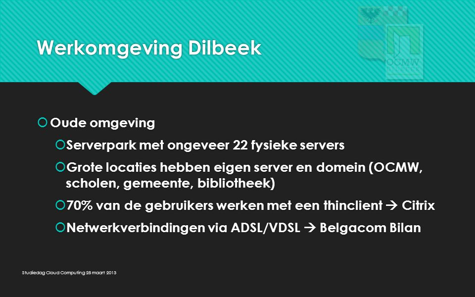 Werkomgeving Dilbeek  Oude omgeving  Serverpark met ongeveer 22 fysieke servers  Grote locaties hebben eigen server en domein (OCMW, scholen, gemee