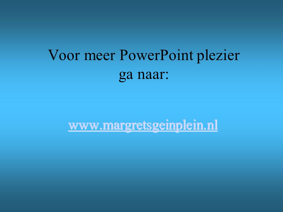 Voor meer PowerPoint plezier ga naar: www.margretsgeinplein.nl