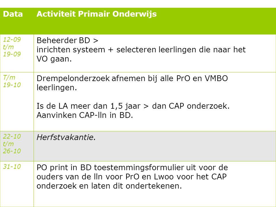 DataActiviteit Primair Onderwijs 12-09 t/m 19-09 Beheerder BD > inrichten systeem + selecteren leerlingen die naar het VO gaan. T/m 19-10 Drempelonder