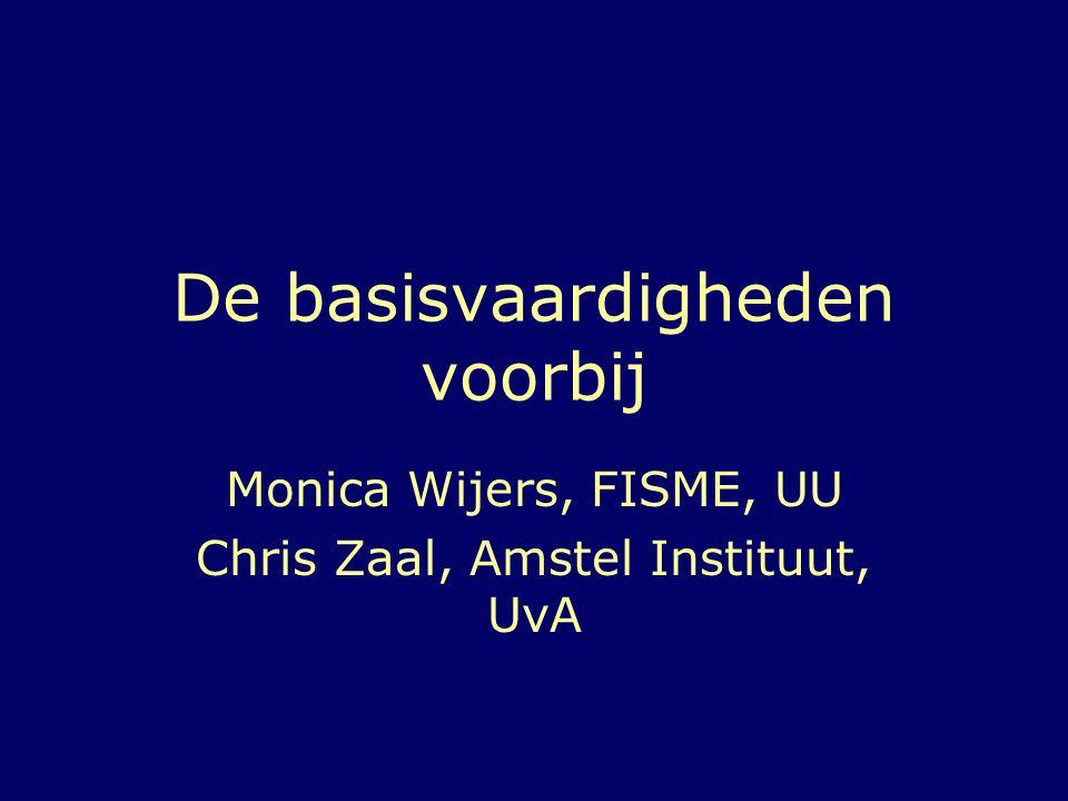 De basisvaardigheden voorbij Monica Wijers, FISME, UU Chris Zaal, Amstel Instituut, UvA
