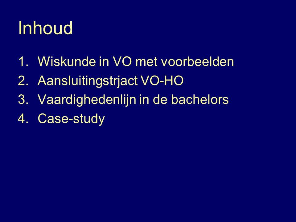 Inhoud 1.Wiskunde in VO met voorbeelden 2.Aansluitingstrjact VO-HO 3.Vaardighedenlijn in de bachelors 4.Case-study