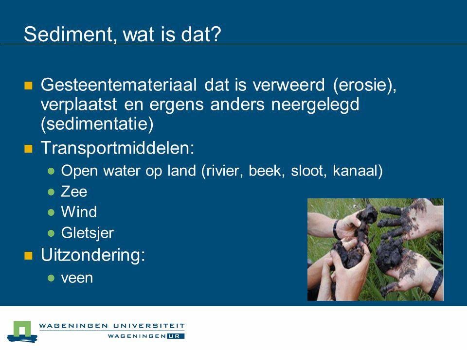 Sediment, wat is dat? Gesteentemateriaal dat is verweerd (erosie), verplaatst en ergens anders neergelegd (sedimentatie) Transportmiddelen: Open water