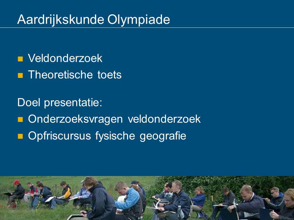Aardrijkskunde Olympiade Veldonderzoek Theoretische toets Doel presentatie: Onderzoeksvragen veldonderzoek Opfriscursus fysische geografie
