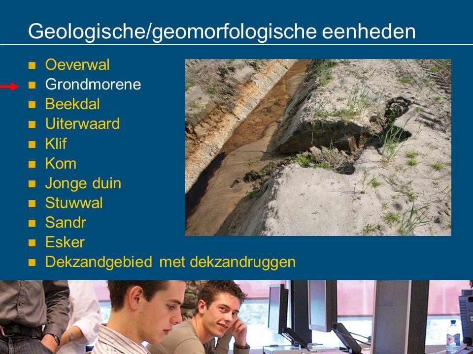 Geologische/geomorfologische eenheden Oeverwal Grondmorene Beekdal Uiterwaard Klif Kom Jonge duin Stuwwal Sandr Esker Dekzandgebied met dekzandruggen