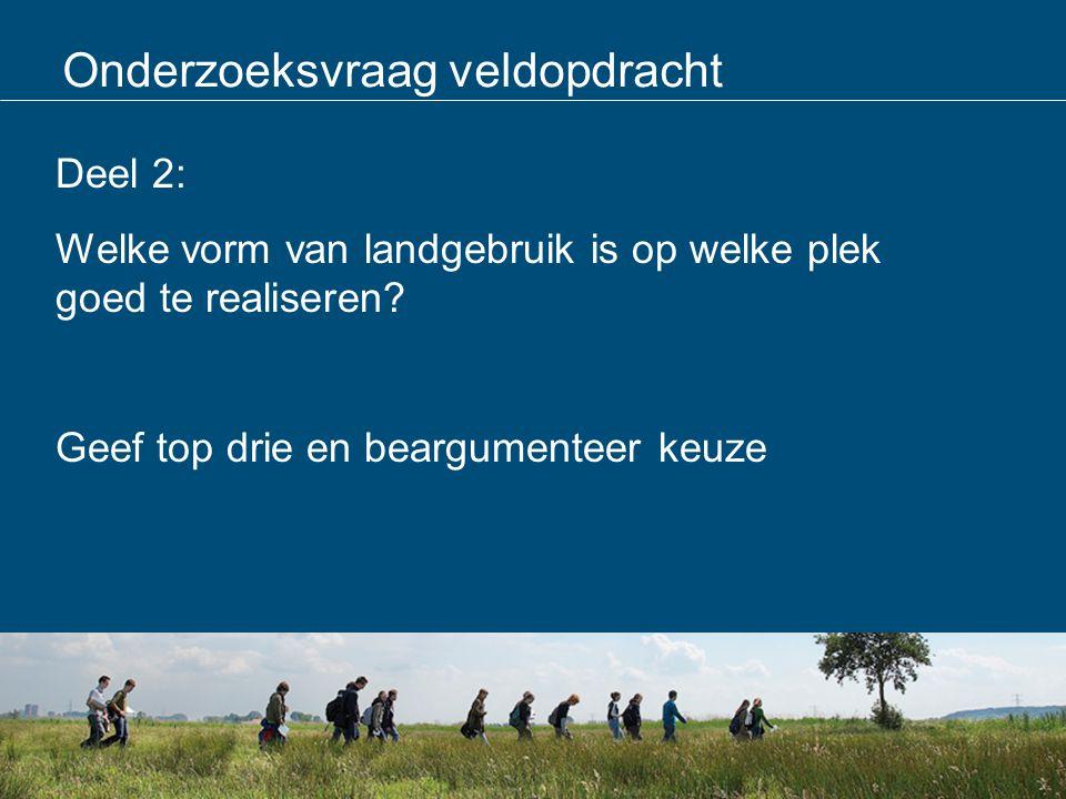 Onderzoeksvraag veldopdracht Deel 2: Welke vorm van landgebruik is op welke plek goed te realiseren? Geef top drie en beargumenteer keuze