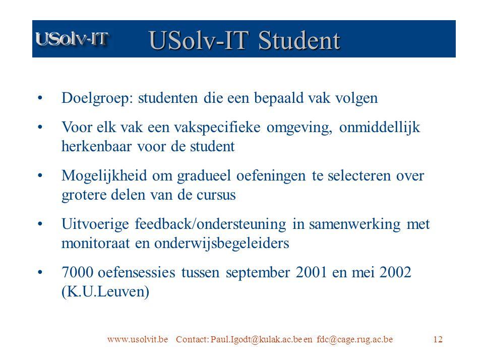 www.usolvit.be Contact: Paul.Igodt@kulak.ac.be en fdc@cage.rug.ac.be12 USolv-IT Student Doelgroep: studenten die een bepaald vak volgen Voor elk vak een vakspecifieke omgeving, onmiddellijk herkenbaar voor de student Mogelijkheid om gradueel oefeningen te selecteren over grotere delen van de cursus Uitvoerige feedback/ondersteuning in samenwerking met monitoraat en onderwijsbegeleiders 7000 oefensessies tussen september 2001 en mei 2002 (K.U.Leuven)
