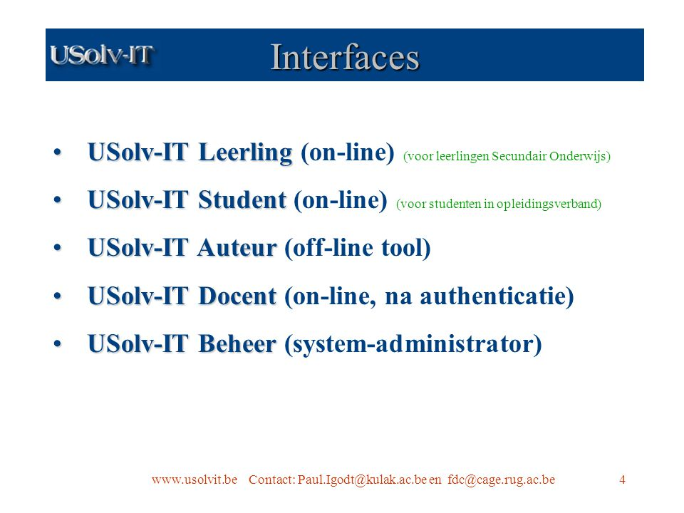 www.usolvit.be Contact: Paul.Igodt@kulak.ac.be en fdc@cage.rug.ac.be4 Interfaces USolv-IT LeerlingUSolv-IT Leerling (on-line) (voor leerlingen Secundair Onderwijs) USolv-IT StudentUSolv-IT Student (on-line) (voor studenten in opleidingsverband) USolv-IT AuteurUSolv-IT Auteur (off-line tool) USolv-IT DocentUSolv-IT Docent (on-line, na authenticatie) USolv-IT BeheerUSolv-IT Beheer (system-administrator)