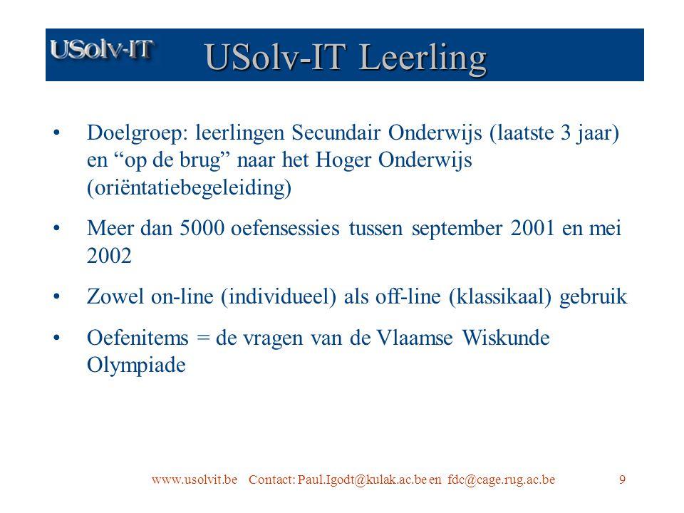 9 USolv-IT Leerling Doelgroep: leerlingen Secundair Onderwijs (laatste 3 jaar) en op de brug naar het Hoger Onderwijs (oriëntatiebegeleiding) Meer dan 5000 oefensessies tussen september 2001 en mei 2002 Zowel on-line (individueel) als off-line (klassikaal) gebruik Oefenitems = de vragen van de Vlaamse Wiskunde Olympiade