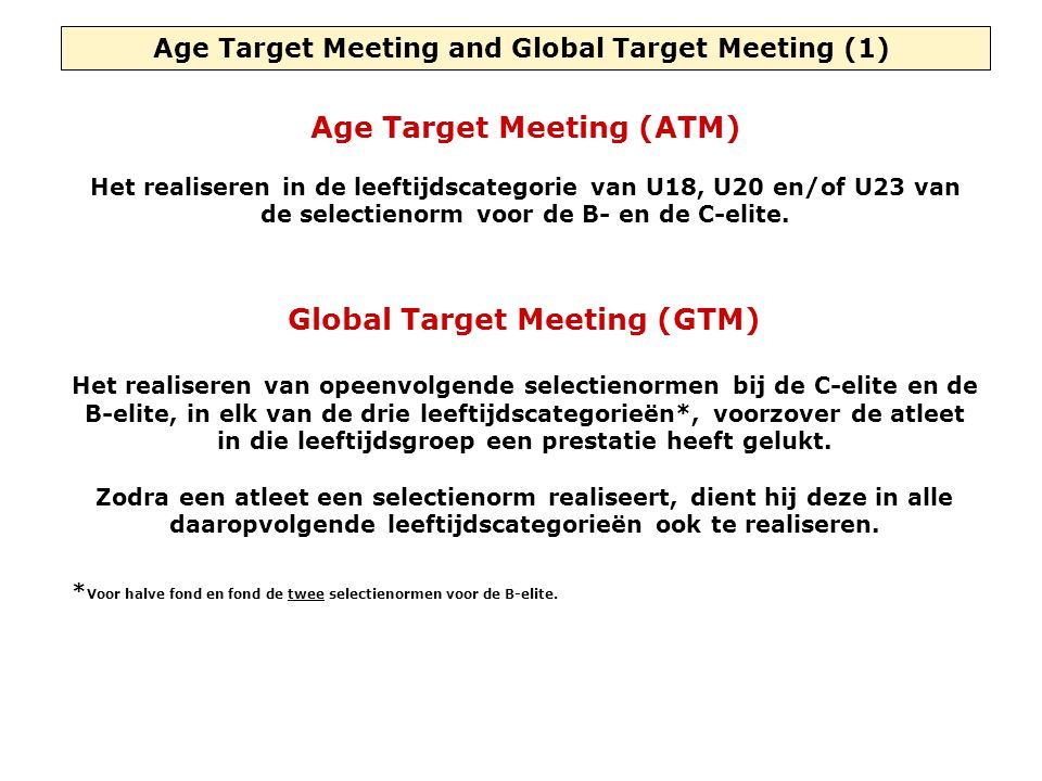 Age Target Meeting and Global Target Meeting (1) Age Target Meeting (ATM) Het realiseren in de leeftijdscategorie van U18, U20 en/of U23 van de selectienorm voor de B- en de C-elite.