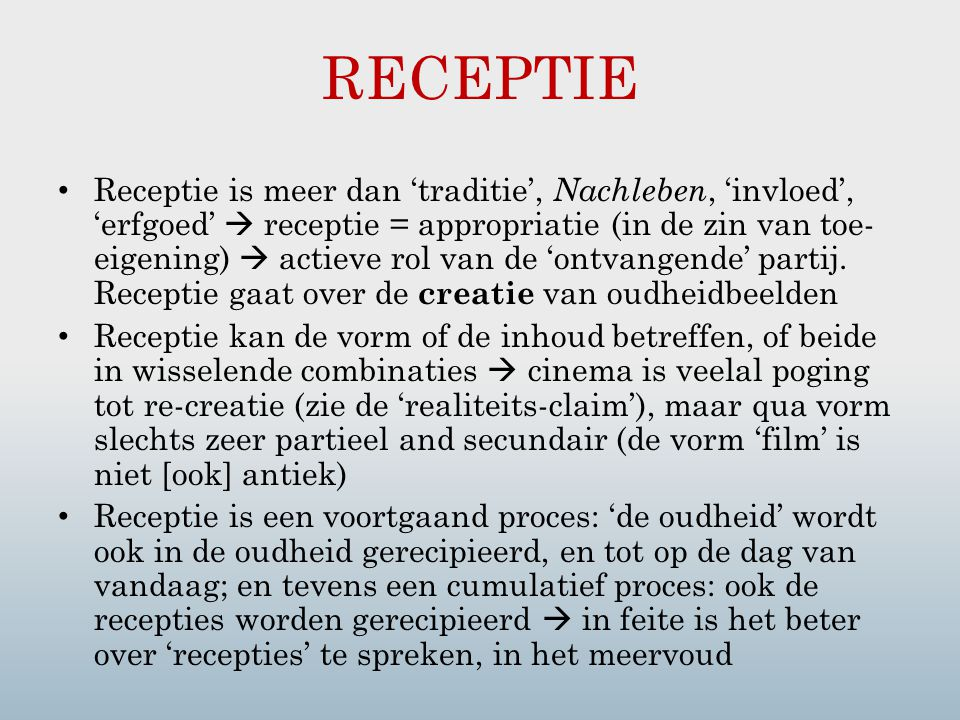 RECEPTIE Receptie is meer dan 'traditie', Nachleben, 'invloed', 'erfgoed'  receptie = appropriatie (in de zin van toe- eigening)  actieve rol van de 'ontvangende' partij.