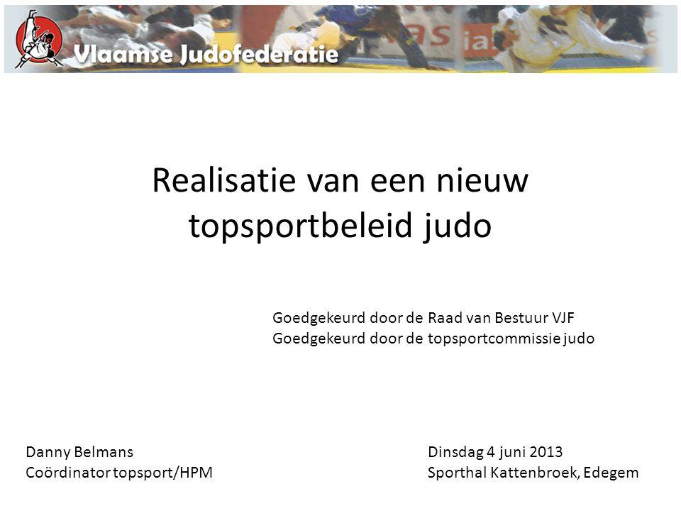 Realisatie van een nieuw topsportbeleid judo Dinsdag 4 juni 2013 Sporthal Kattenbroek, Edegem Goedgekeurd door de Raad van Bestuur VJF Goedgekeurd doo