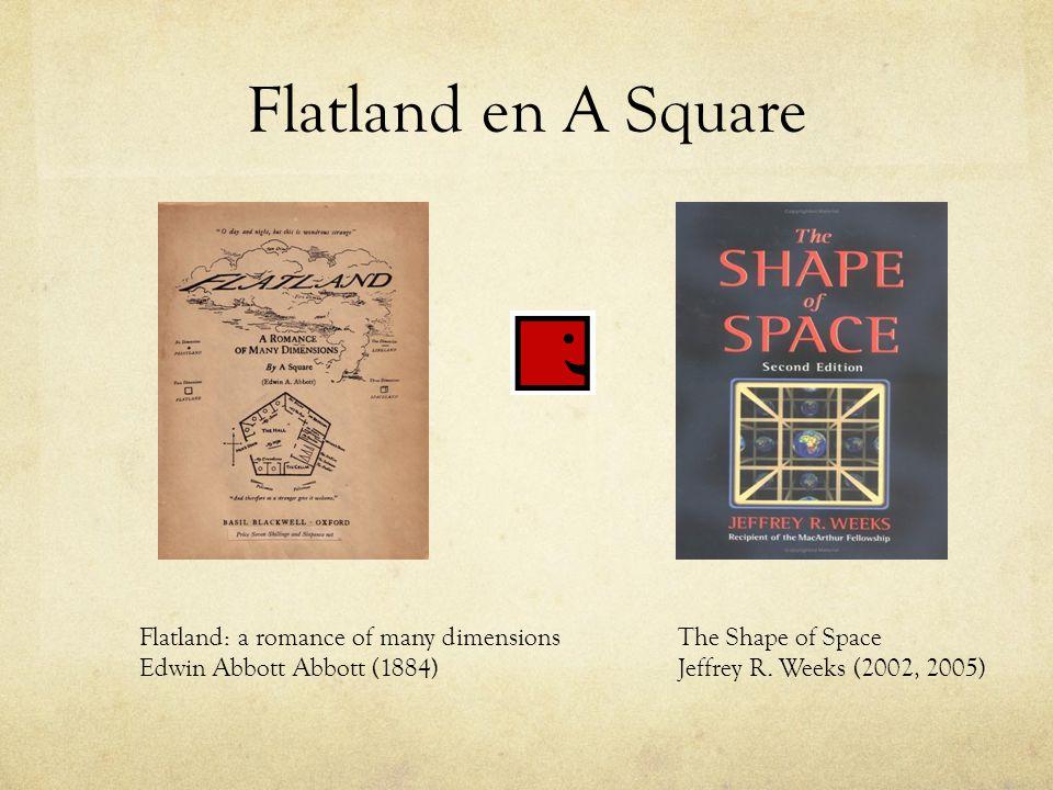 Flatland en A Square Flatland: a romance of many dimensions Edwin Abbott Abbott (1884) The Shape of Space Jeffrey R. Weeks (2002, 2005)