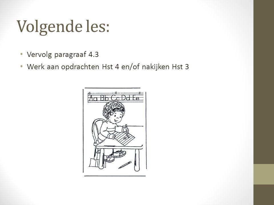 Volgende les: Vervolg paragraaf 4.3 Werk aan opdrachten Hst 4 en/of nakijken Hst 3