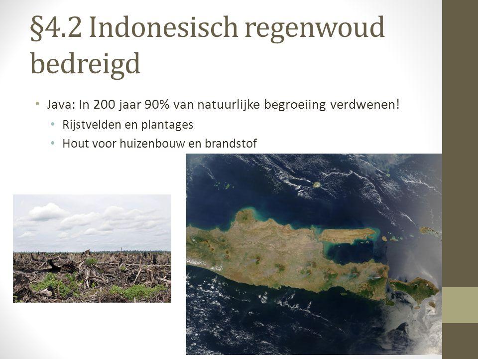 §4.2 Indonesisch regenwoud bedreigd Java: In 200 jaar 90% van natuurlijke begroeiing verdwenen! Rijstvelden en plantages Hout voor huizenbouw en brand