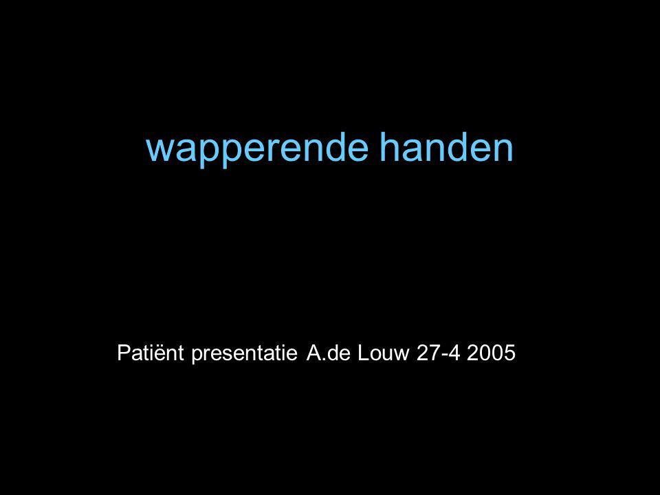 wapperende handen Patiënt presentatie A.de Louw 27-4 2005