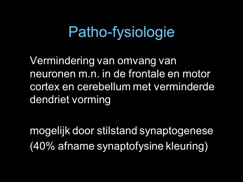 Patho-fysiologie Vermindering van omvang van neuronen m.n. in de frontale en motor cortex en cerebellum met verminderde dendriet vorming mogelijk door