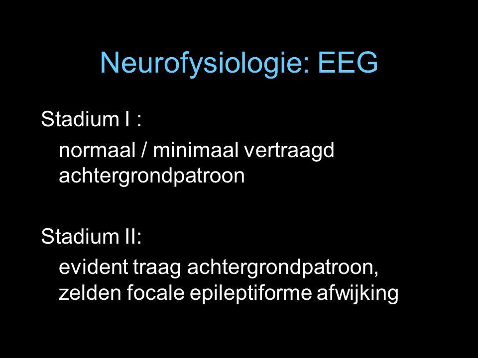 Neurofysiologie: EEG Stadium I : normaal / minimaal vertraagd achtergrondpatroon Stadium II: evident traag achtergrondpatroon, zelden focale epileptif