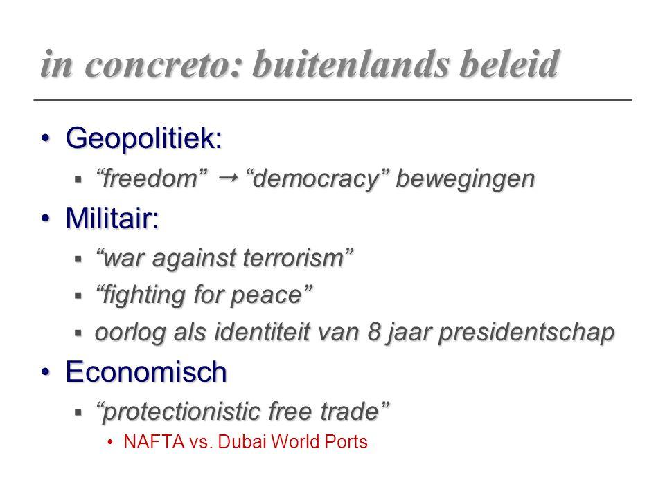 "in concreto: buitenlands beleid Geopolitiek:Geopolitiek:  ""freedom""  ""democracy"" bewegingen Militair:Militair:  ""war against terrorism""  ""fighting"