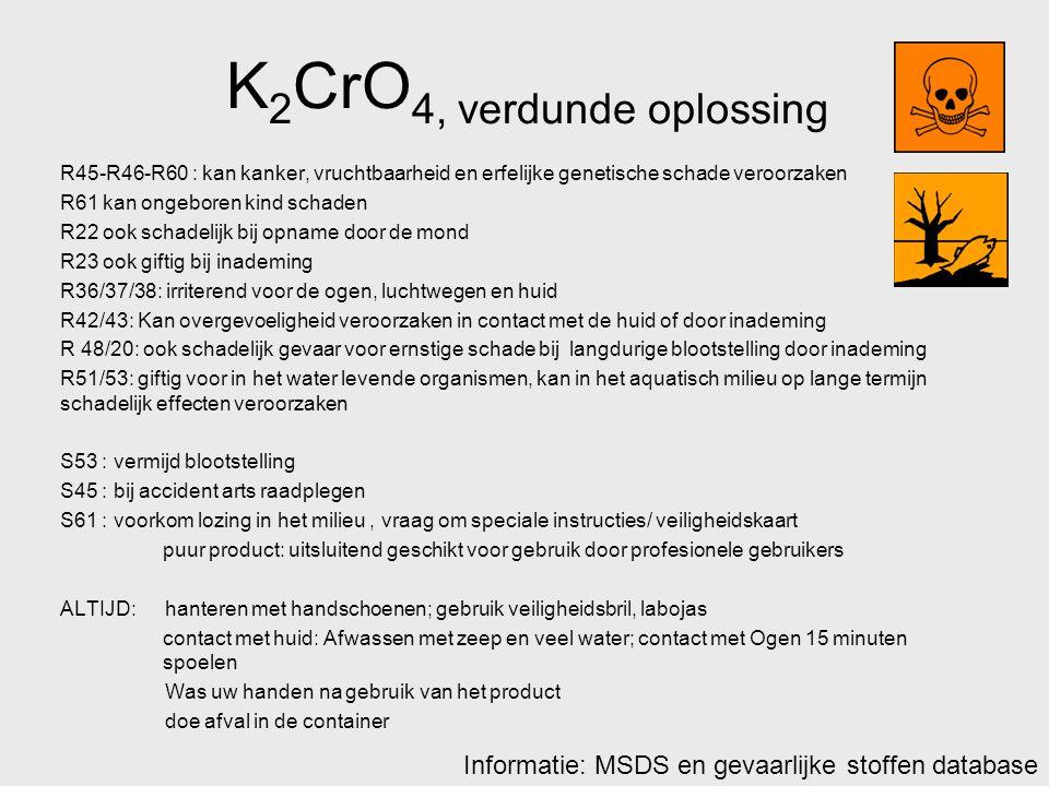 K 2 CrO 4, verdunde oplossing R45-R46-R60 : kan kanker, vruchtbaarheid en erfelijke genetische schade veroorzaken R61 kan ongeboren kind schaden R22 o