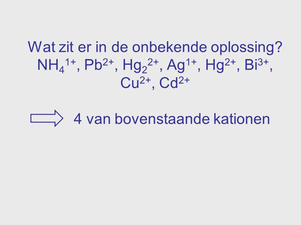 Wat zit er in de onbekende oplossing? NH 4 1+, Pb 2+, Hg 2 2+, Ag 1+, Hg 2+, Bi 3+, Cu 2+, Cd 2+ 4 van bovenstaande kationen