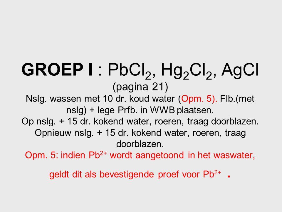 GROEP I : PbCl 2, Hg 2 Cl 2, AgCl (pagina 21) Nslg. wassen met 10 dr. koud water (Opm. 5). Flb.(met nslg) + lege Prfb. in WWB plaatsen. Op nslg. + 15