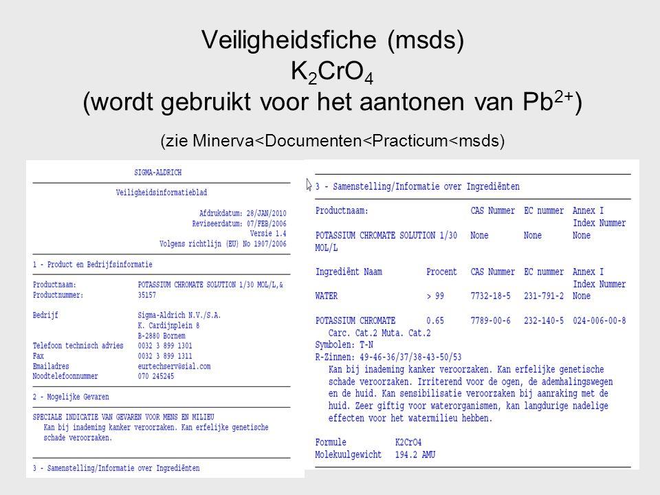 Veiligheidsfiche (msds) K 2 CrO 4 (wordt gebruikt voor het aantonen van Pb 2+ ) (zie Minerva<Documenten<Practicum<msds)