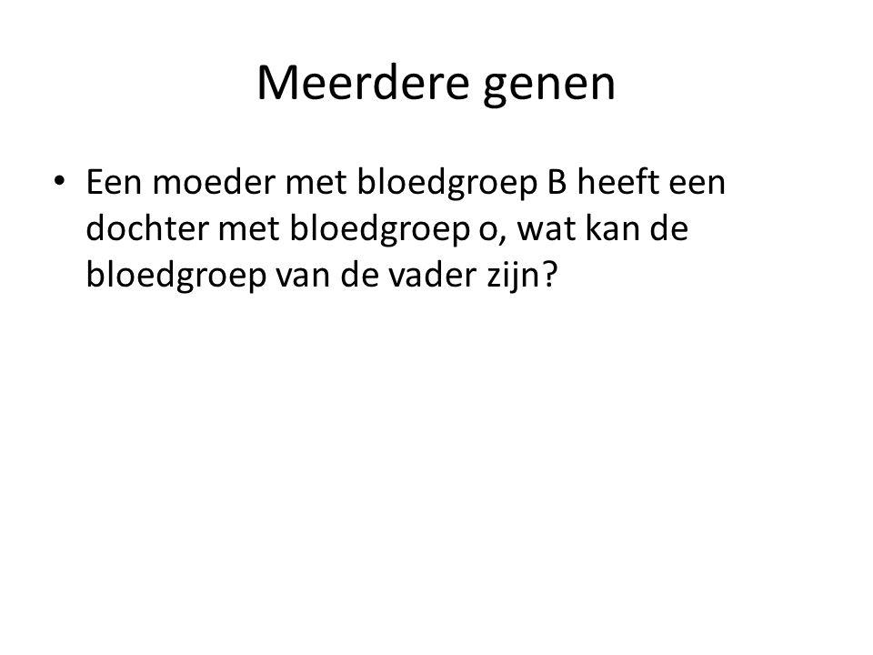 Meerdere genen Een moeder met bloedgroep B heeft een dochter met bloedgroep o, wat kan de bloedgroep van de vader zijn?
