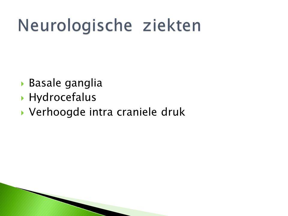  Basale ganglia  Hydrocefalus  Verhoogde intra craniele druk