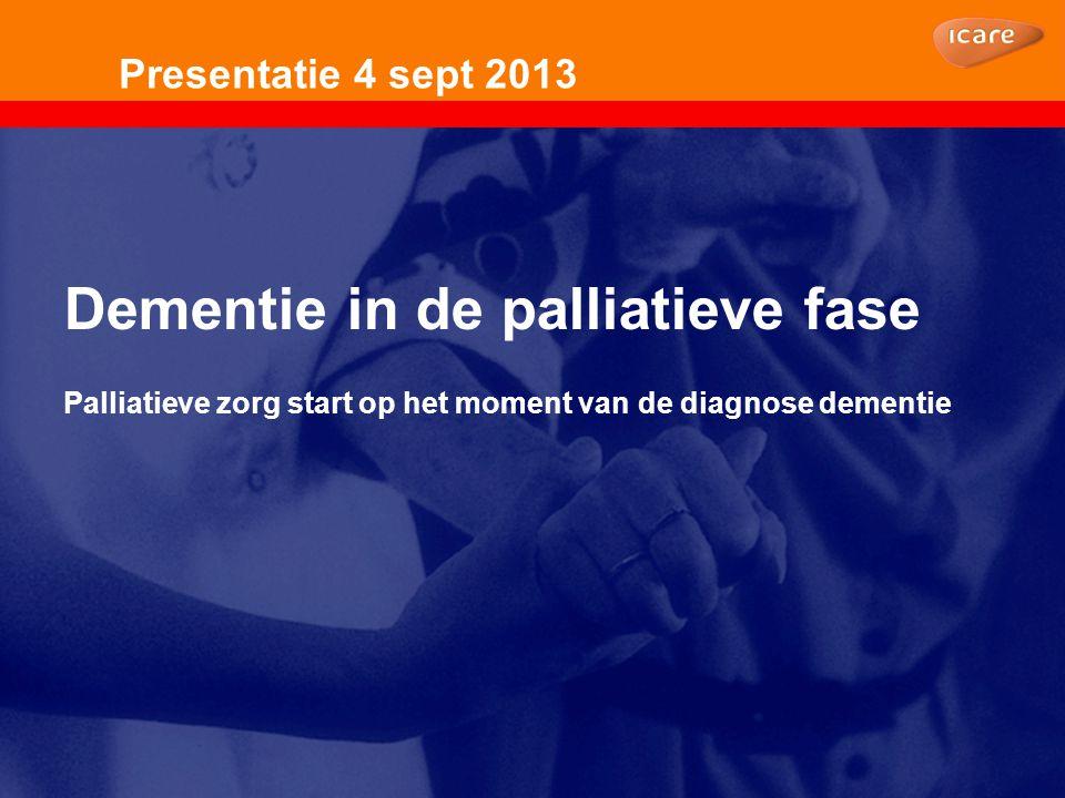 Presentatie 4 sept 2013 Dementie in de palliatieve fase Palliatieve zorg start op het moment van de diagnose dementie