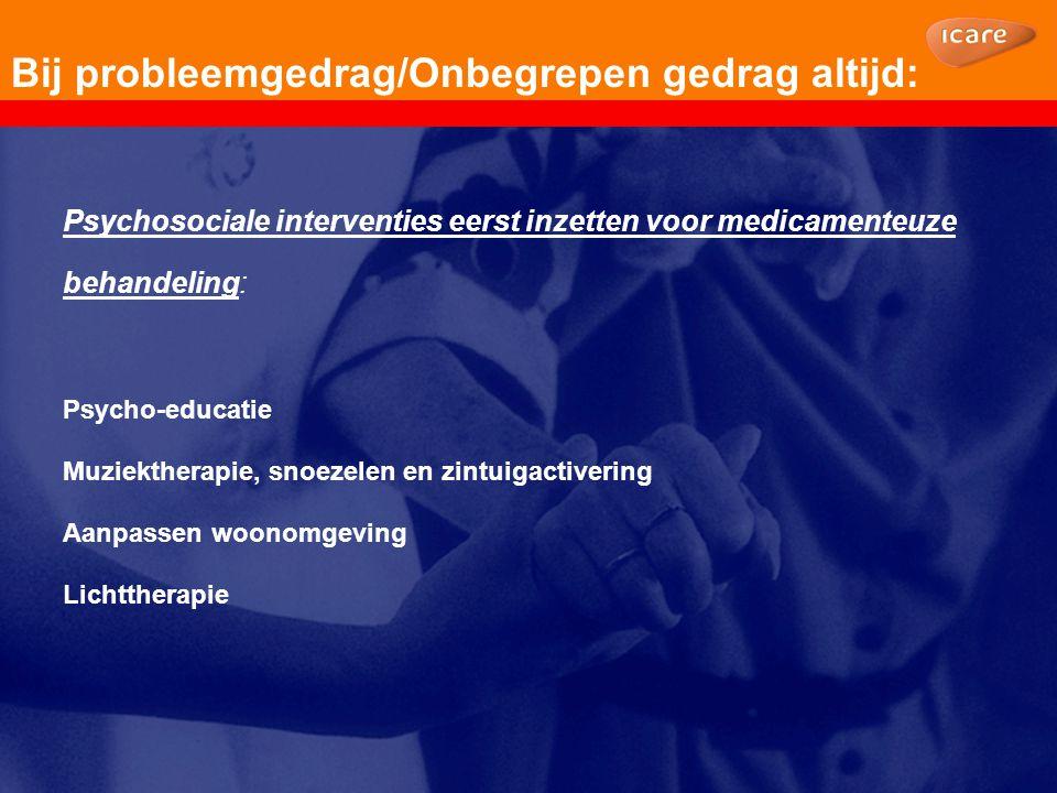 Bij probleemgedrag/Onbegrepen gedrag altijd: Psychosociale interventies eerst inzetten voor medicamenteuze behandeling: Psycho-educatie Muziektherapie