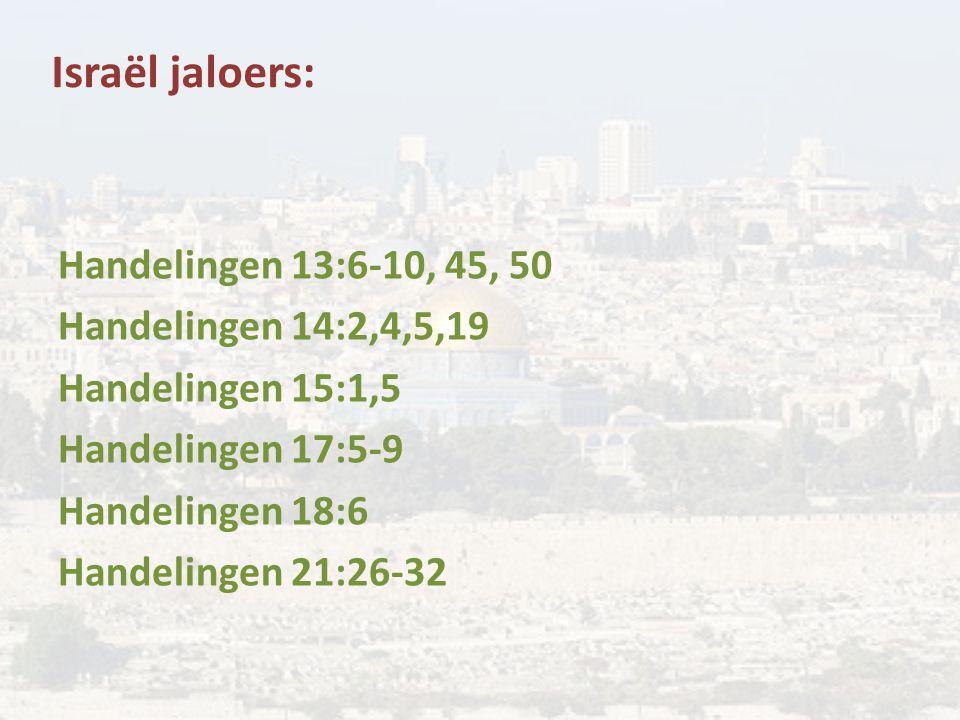Israël jaloers: Handelingen 13:6-10, 45, 50 Handelingen 14:2,4,5,19 Handelingen 15:1,5 Handelingen 17:5-9 Handelingen 18:6 Handelingen 21:26-32