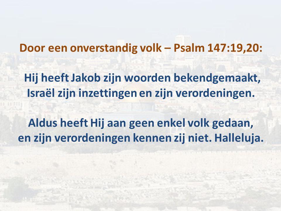 Door een onverstandig volk – Psalm 147:19,20: Hij heeft Jakob zijn woorden bekendgemaakt, Israël zijn inzettingen en zijn verordeningen. Aldus heeft H