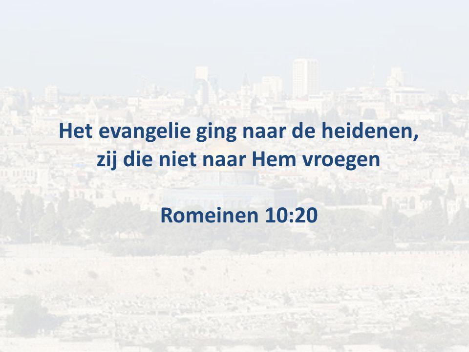 Het evangelie ging naar de heidenen, zij die niet naar Hem vroegen Romeinen 10:20