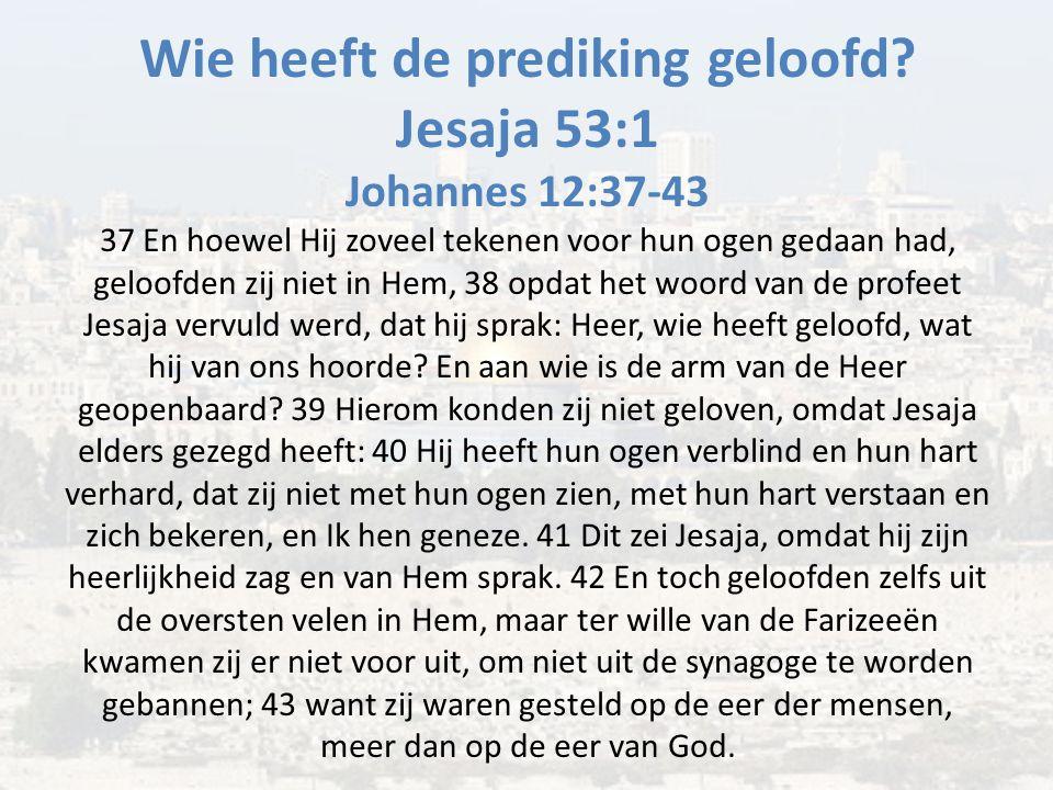 Wie heeft de prediking geloofd? Jesaja 53:1 Johannes 12:37-43 37 En hoewel Hij zoveel tekenen voor hun ogen gedaan had, geloofden zij niet in Hem, 38