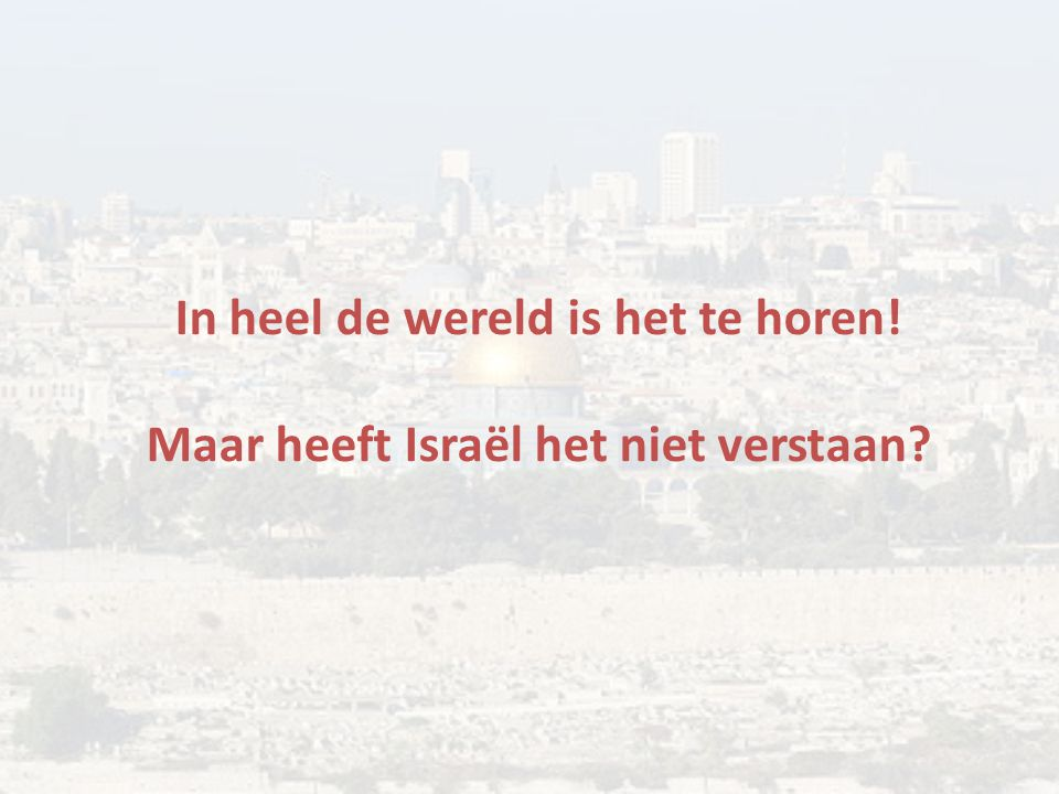 In heel de wereld is het te horen! Maar heeft Israël het niet verstaan?