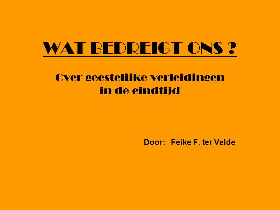 WAT BEDREIGT ONS ? Over geestelijke verleidingen in de eindtijd Door: Feike F. ter Velde