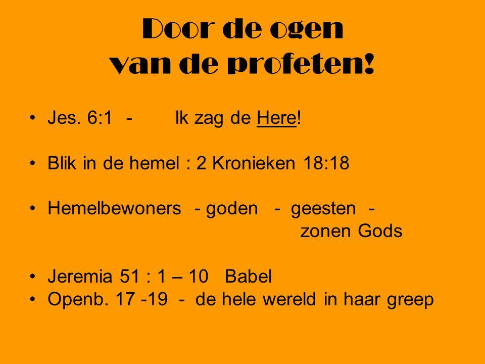 Door de ogen van de profeten! Jes. 6:1-Ik zag de Here! Blik in de hemel : 2 Kronieken 18:18 Hemelbewoners - goden - geesten - zonen Gods Jeremia 51 :