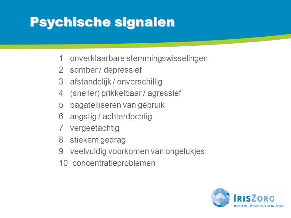 Psychische signalen 1 onverklaarbare stemmingswisselingen 2 somber / depressief 3 afstandelijk / onverschillig 4 (sneller) prikkelbaar / agressief 5 b