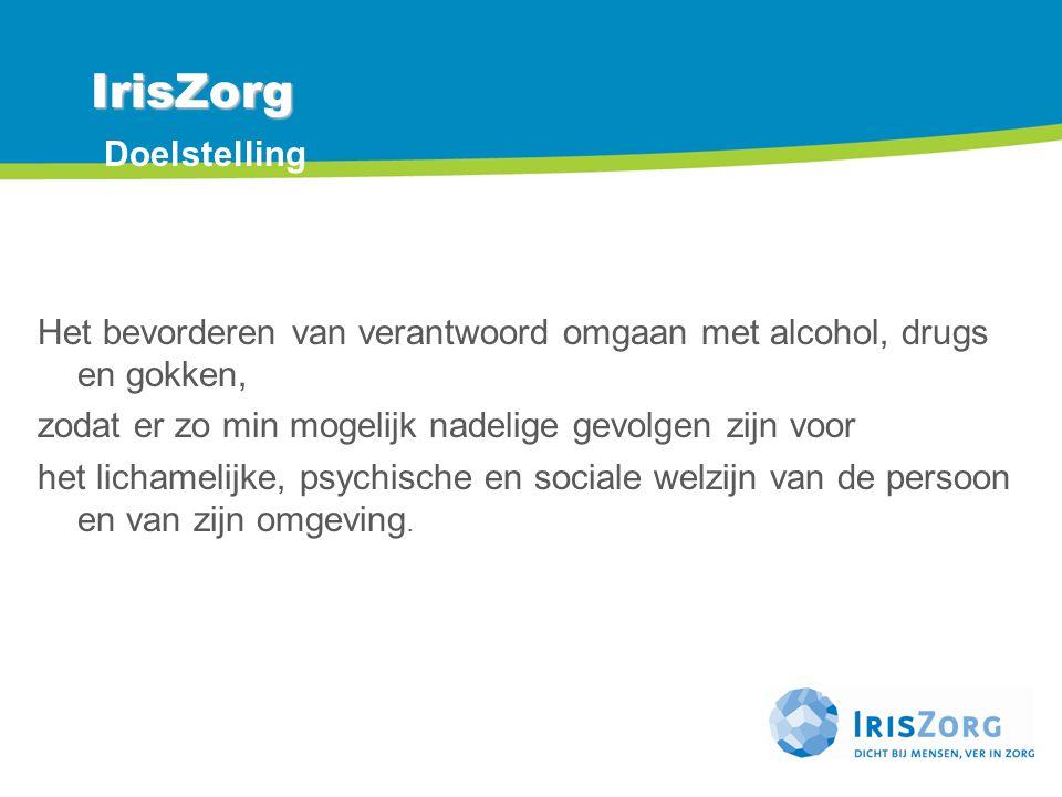 IrisZorg IrisZorg Doelstelling Het bevorderen van verantwoord omgaan met alcohol, drugs en gokken, zodat er zo min mogelijk nadelige gevolgen zijn voo