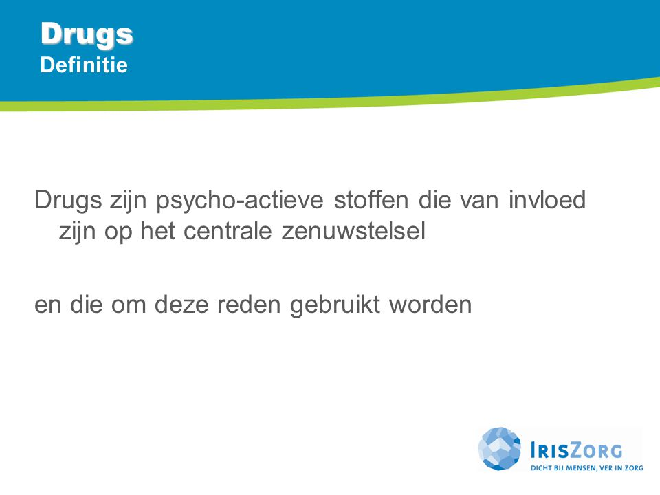 Drugs Drugs Definitie Drugs zijn psycho-actieve stoffen die van invloed zijn op het centrale zenuwstelsel en die om deze reden gebruikt worden