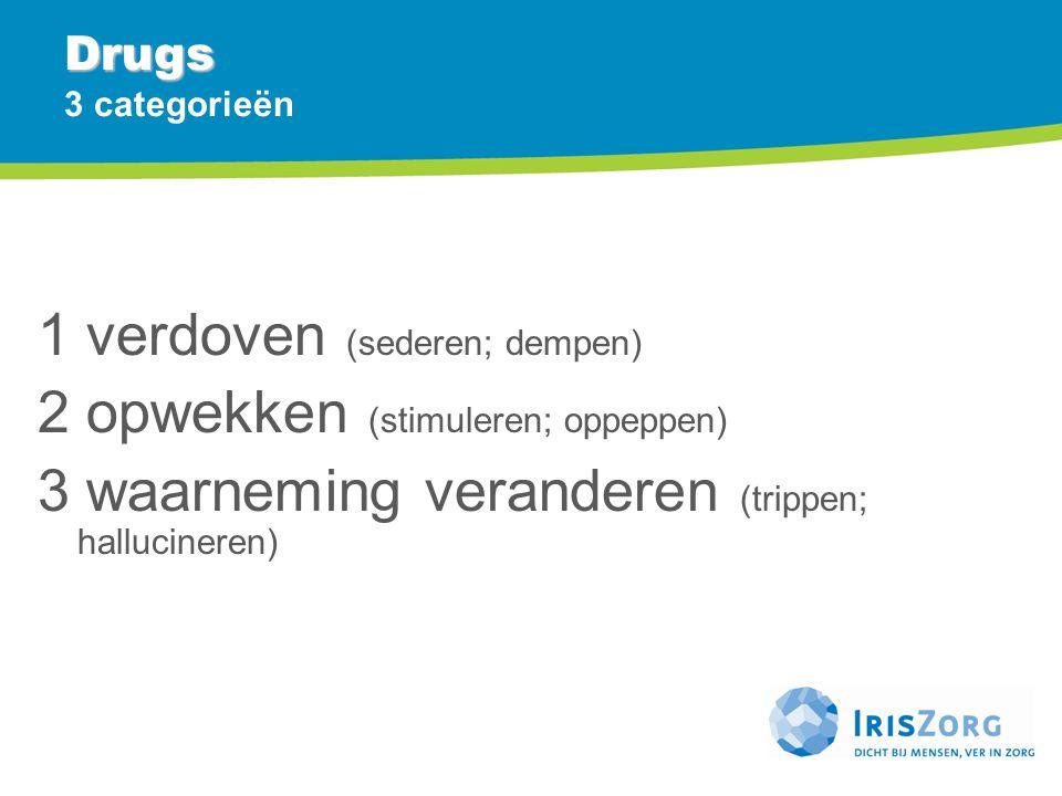 Drugs Drugs 3 categorieën 1 verdoven (sederen; dempen) 2 opwekken (stimuleren; oppeppen) 3 waarneming veranderen (trippen; hallucineren)