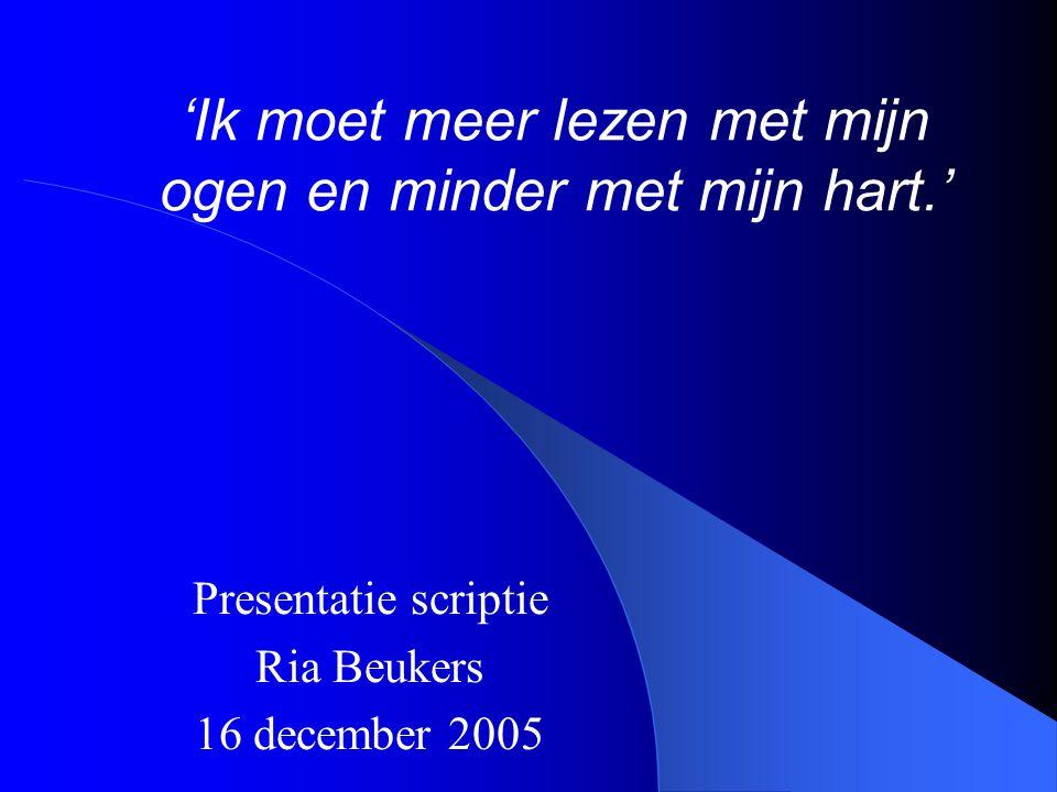 'Ik moet meer lezen met mijn ogen en minder met mijn hart.' Presentatie scriptie Ria Beukers 16 december 2005
