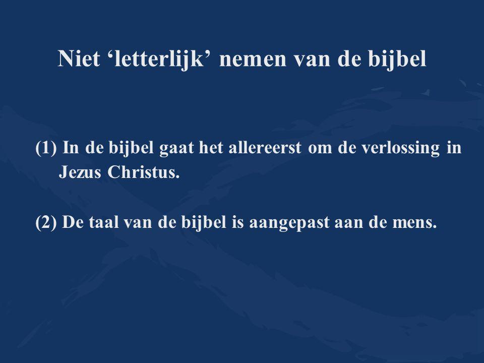 Niet 'letterlijk' nemen van de bijbel (1)In de bijbel gaat het allereerst om de verlossing in Jezus Christus. (2) De taal van de bijbel is aangepast a