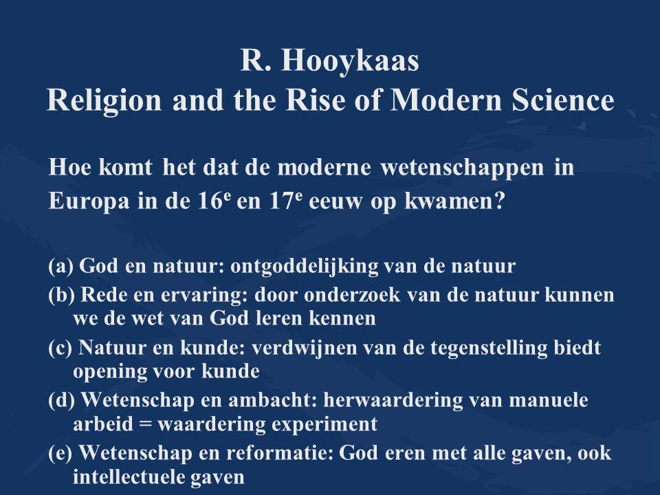 R. Hooykaas Religion and the Rise of Modern Science Hoe komt het dat de moderne wetenschappen in Europa in de 16 e en 17 e eeuw op kwamen? (a) God en