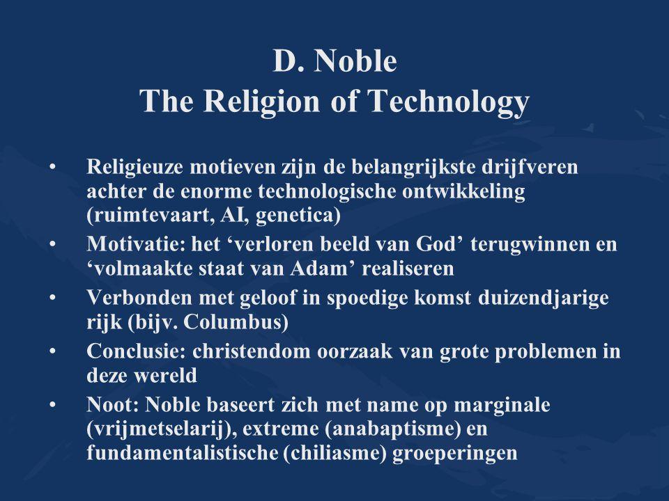 D. Noble The Religion of Technology Religieuze motieven zijn de belangrijkste drijfveren achter de enorme technologische ontwikkeling (ruimtevaart, AI