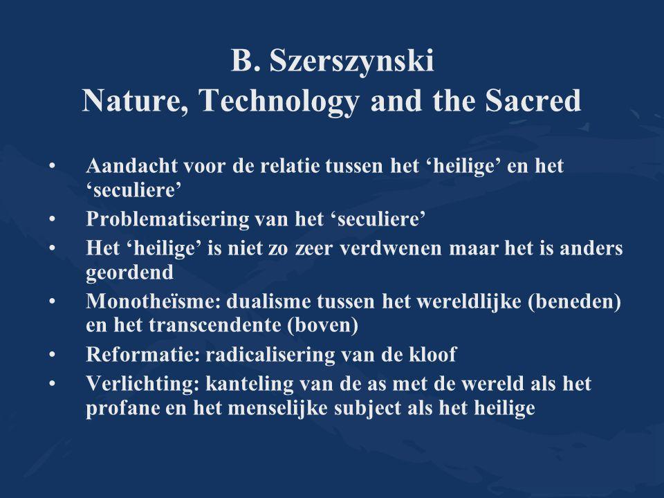 B. Szerszynski Nature, Technology and the Sacred Aandacht voor de relatie tussen het 'heilige' en het 'seculiere' Problematisering van het 'seculiere'